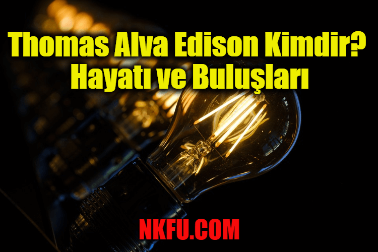 Thomas Alva Edison Aslen NERELİ , kimdir , kaç yaşında ,biyografisi , hakkında  Hayatı ve Buluşları