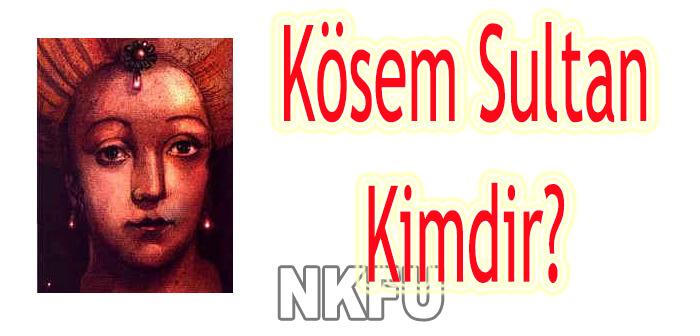Kösem Sultan Aslen NERELİ , kimdir , kaç yaşında ,biyografisi , hakkında