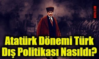 Atatürk Dönemi Türk Dış Politikası Nasıldı?
