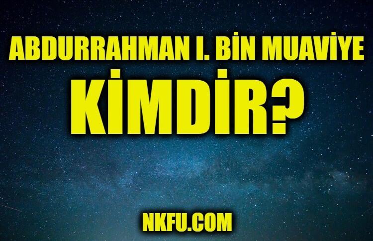 Abdurrahman I. bin Muaviye Kimdir