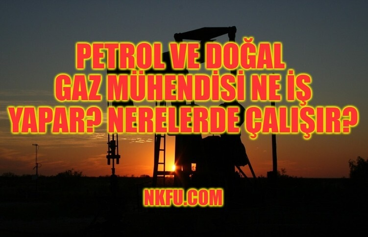 Petrol ve Doğal Gaz Mühendisi Ne İş Yapar? Nerelerde Çalışır?
