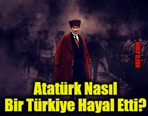 Atatürk Nasıl Bir Türkiye Hayal Etti?