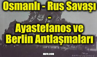 Osmanlı - Rus Savaşı / Ayastefanos ve Berlin Antlaşmaları