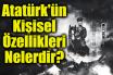 Atatürk'ün Kişisel Özellikleri Nelerdir?